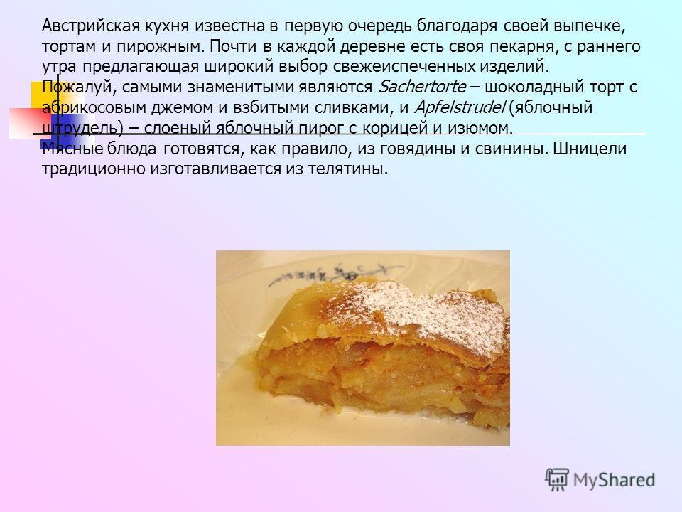 Австрийская кухня известна в первую очередь благодаря своей выпечке, тортам и пирожным. Почти в каждой деревне есть своя пекарня, с раннего утра предлагающая широкий выбор свежеиспеченных изделий. Пожалуй, самыми знаменитыми являются Sachertorte – шо