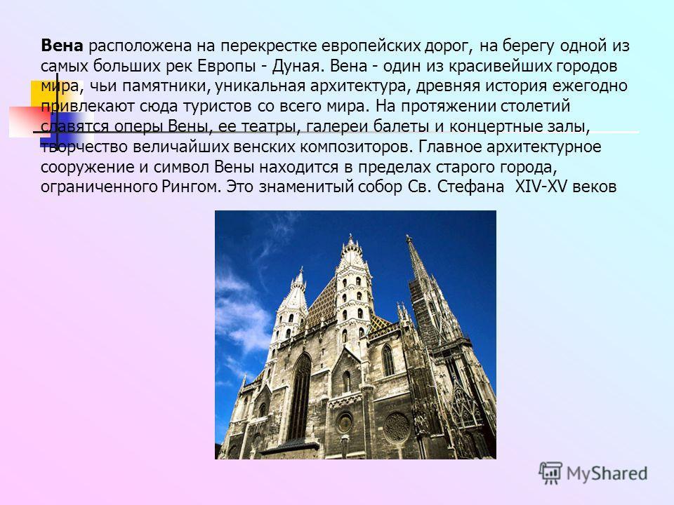 Вена расположена на перекрестке европейских дорог, на берегу одной из самых больших рек Европы - Дуная. Вена - один из красивейших городов мира, чьи памятники, уникальная архитектура, древняя история ежегодно привлекают сюда туристов со всего мира. Н
