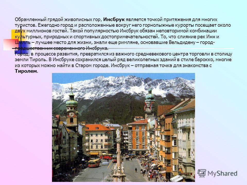 Обрамленный грядой живописных гор, Инсбрук является точкой притяжения для многих туристов. Ежегодно город и расположенные вокруг него горнолыжные курорты посещает около двух миллионов гостей. Такой популярностью Инсбрук обязан неповторимой комбинации