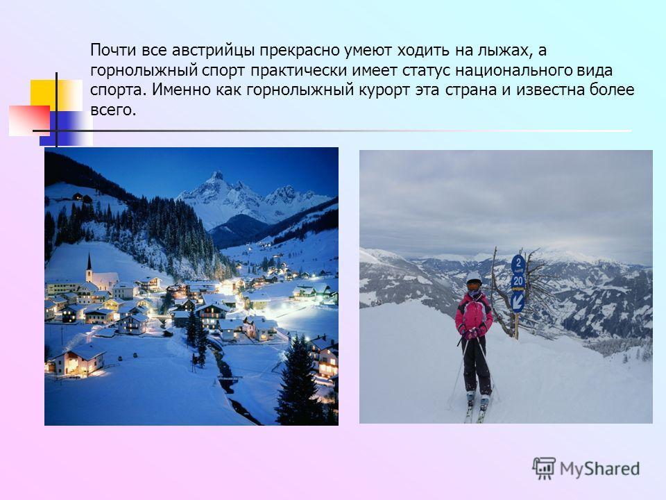 Почти все австрийцы прекрасно умеют ходить на лыжах, а горнолыжный спорт практически имеет статус национального вида спорта. Именно как горнолыжный курорт эта страна и известна более всего.