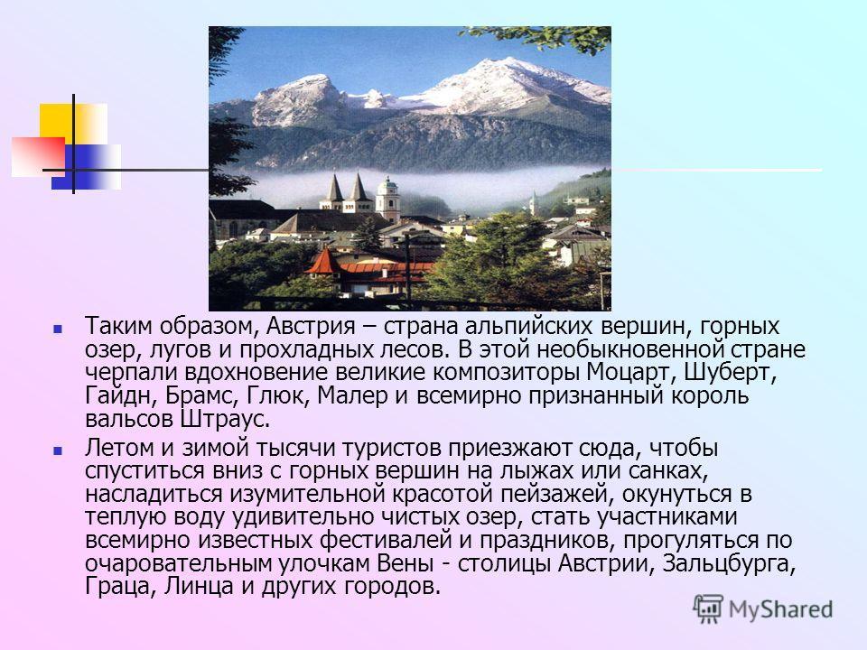 Таким образом, Австрия – страна альпийских вершин, горных озер, лугов и прохладных лесов. В этой необыкновенной стране черпали вдохновение великие композиторы Моцарт, Шуберт, Гайдн, Брамс, Глюк, Малер и всемирно признанный король вальсов Штраус. Лето