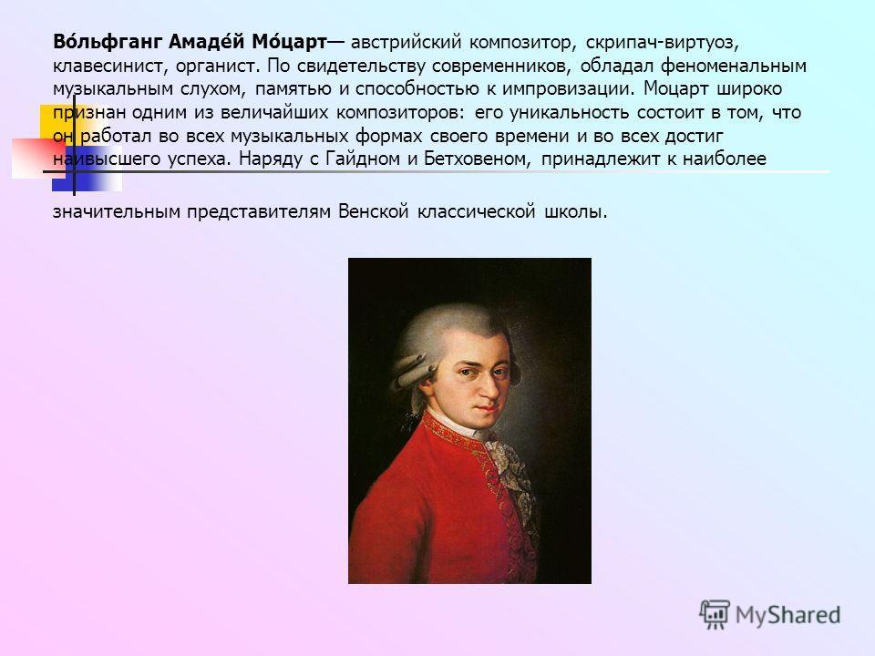 Во́льфганг Амаде́й Мо́царт австрийский композитор, скрипач-виртуоз, клавесинист, органист. По свидетельству современников, обладал феноменальным музыкальным слухом, памятью и способностью к импровизации. Моцарт широко признан одним из величайших комп