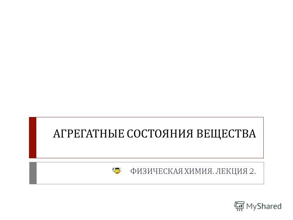 АГРЕГАТНЫЕ СОСТОЯНИЯ ВЕЩЕСТВА ФИЗИЧЕСКАЯ ХИМИЯ. ЛЕКЦИЯ 2.