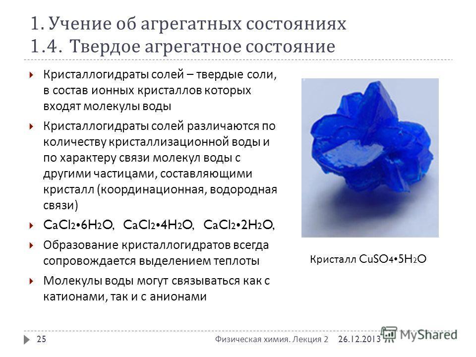 1. Учение об агрегатных состояниях 1.4. Твердое агрегатное состояние 26.12.2013 Физическая химия. Лекция 2 25 Кристаллогидраты солей – твердые соли, в состав ионных кристаллов которых входят молекулы воды Кристаллогидраты солей различаются по количес