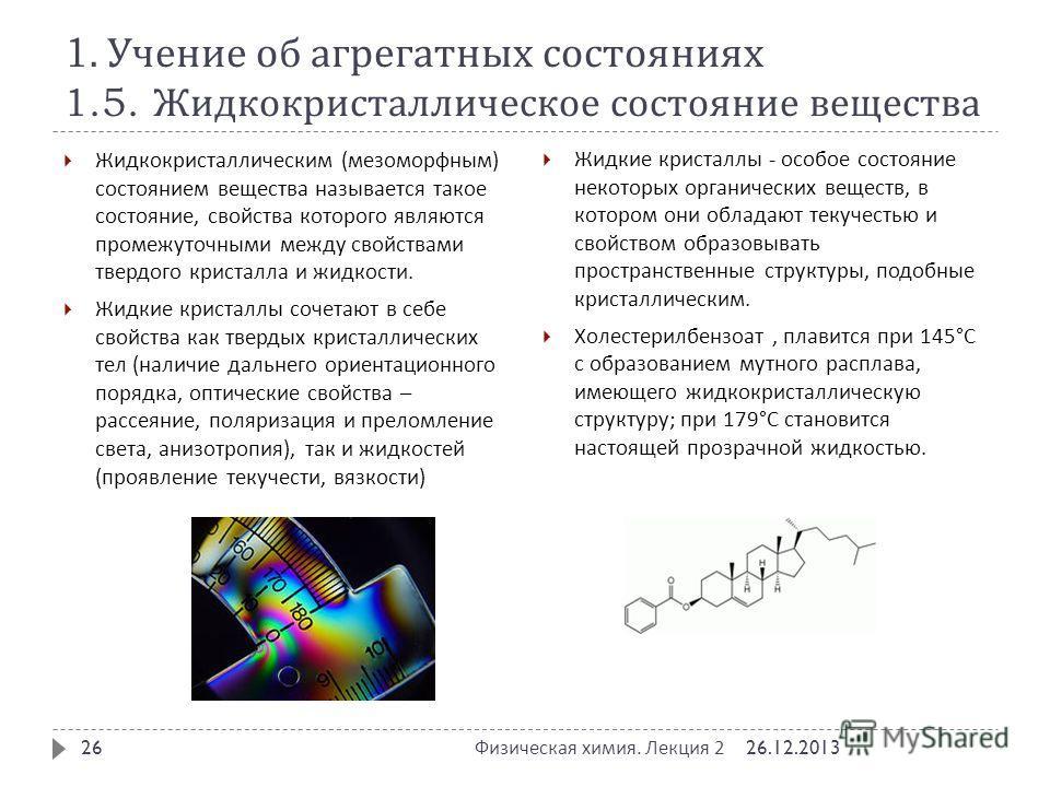 1. Учение об агрегатных состояниях 1.5. Жидкокристаллическое состояние вещества Жидкокристаллическим ( мезоморфным ) состоянием вещества называется такое состояние, свойства которого являются промежуточными между свойствами твердого кристалла и жидко