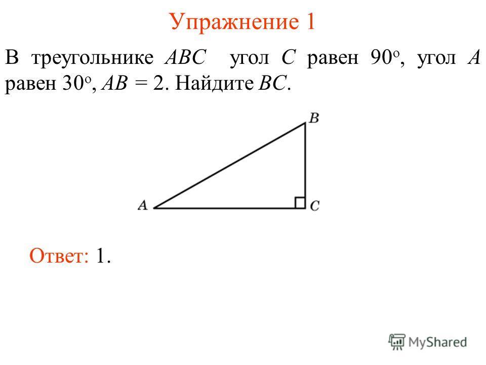 Упражнение 1 В треугольнике ABC угол C равен 90 о, угол A равен 30 о, AB = 2. Найдите BC. Ответ: 1.
