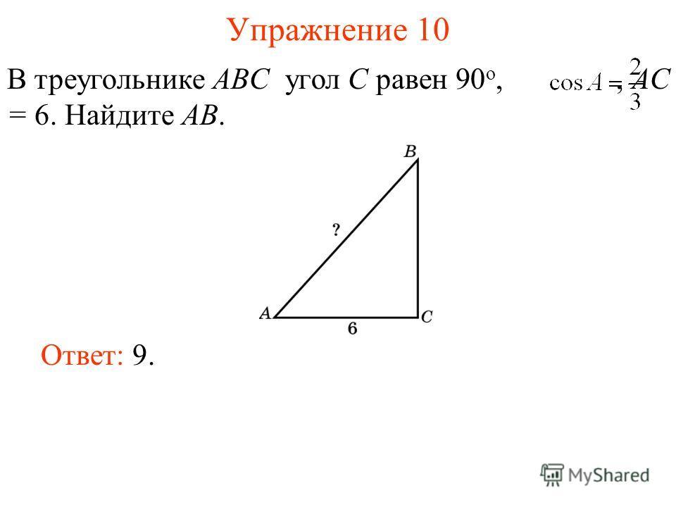 Упражнение 10 В треугольнике ABC угол C равен 90 о,, AC = 6. Найдите AB. Ответ: 9.