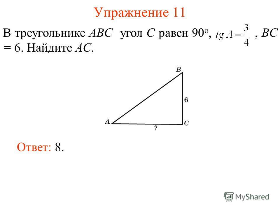 Упражнение 11 В треугольнике ABC угол C равен 90 о,, BC = 6. Найдите AC. Ответ: 8.