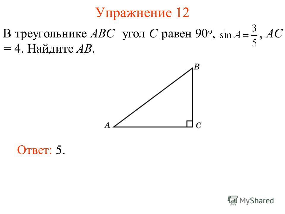 Упражнение 12 В треугольнике ABC угол C равен 90 о,, AC = 4. Найдите AB. Ответ: 5.
