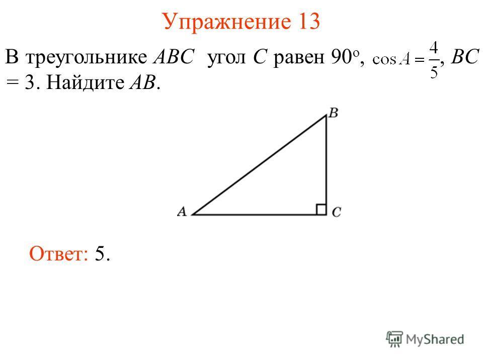 Упражнение 13 В треугольнике ABC угол C равен 90 о,, BC = 3. Найдите AB. Ответ: 5.