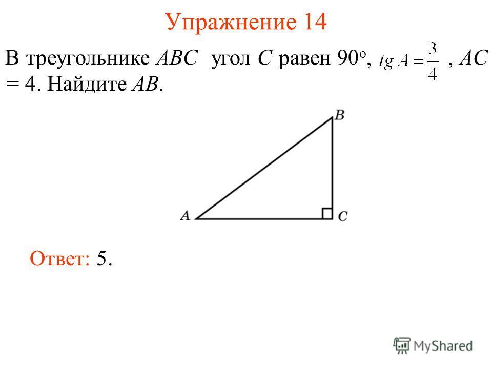 Упражнение 14 В треугольнике ABC угол C равен 90 о,, AC = 4. Найдите AB. Ответ: 5.