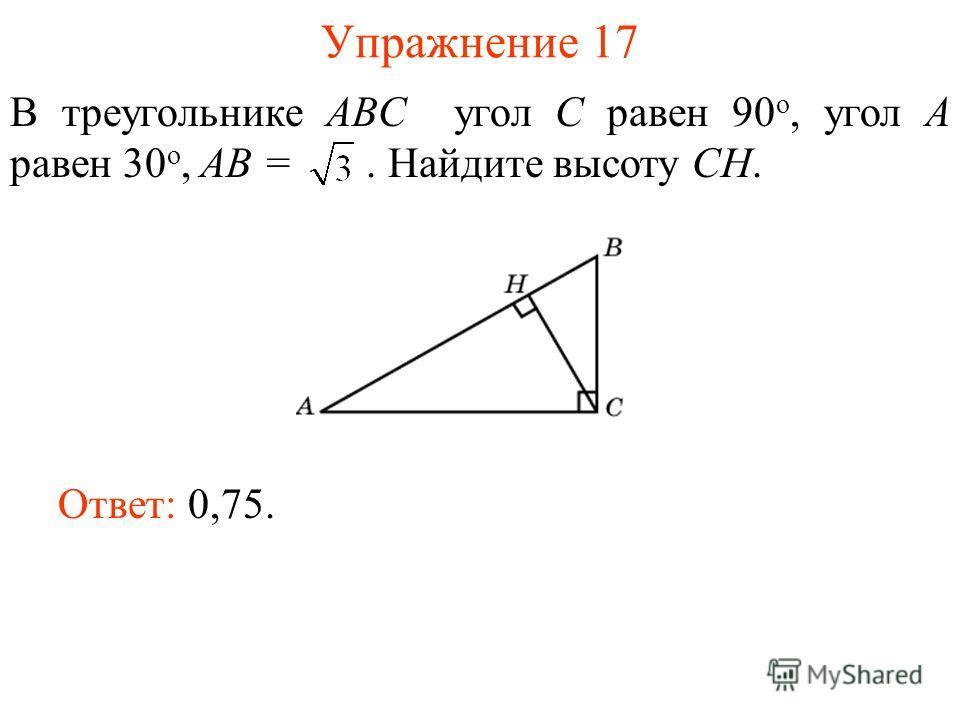 Упражнение 17 В треугольнике ABC угол C равен 90 о, угол A равен 30 о, AB =. Найдите высоту СH. Ответ: 0,75.