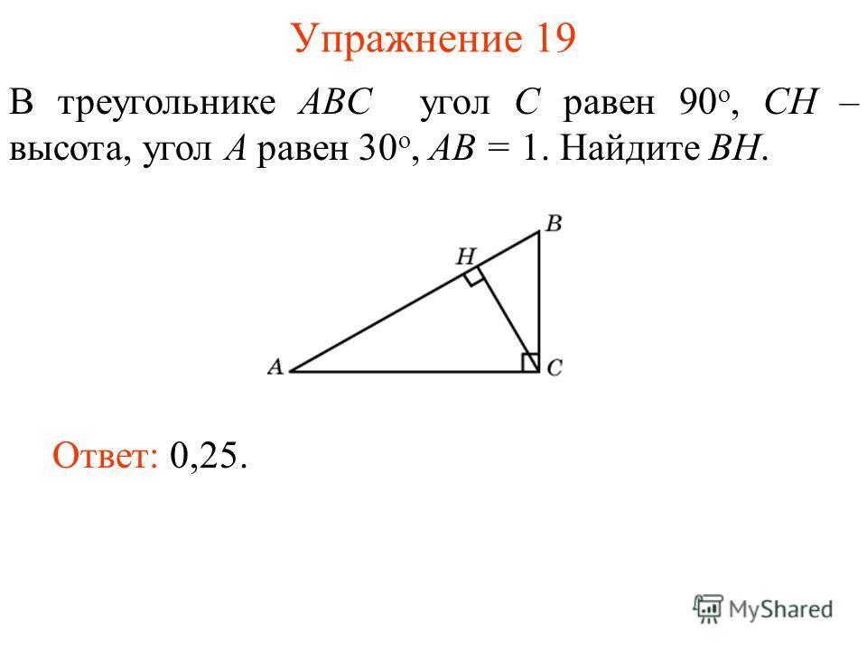 Упражнение 19 В треугольнике ABC угол C равен 90 о, CH – высота, угол A равен 30 о, AB = 1. Найдите BH. Ответ: 0,25.