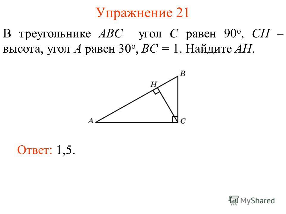 Упражнение 21 В треугольнике ABC угол C равен 90 о, CH – высота, угол A равен 30 о, BC = 1. Найдите AH. Ответ: 1,5.