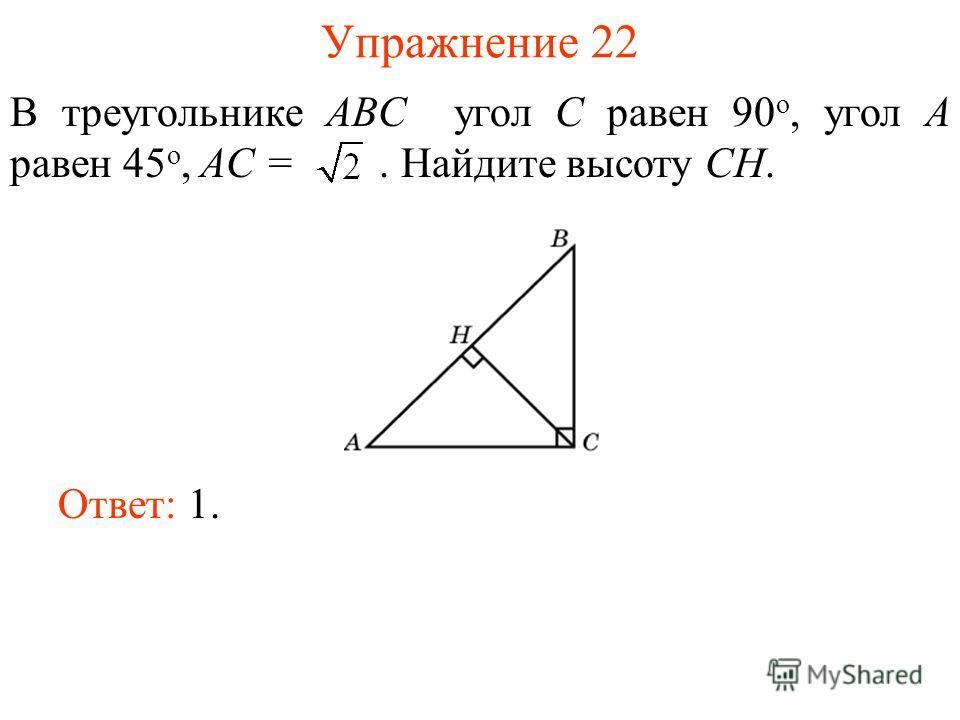 Упражнение 22 В треугольнике ABC угол C равен 90 о, угол A равен 45 о, AC =. Найдите высоту СH. Ответ: 1.