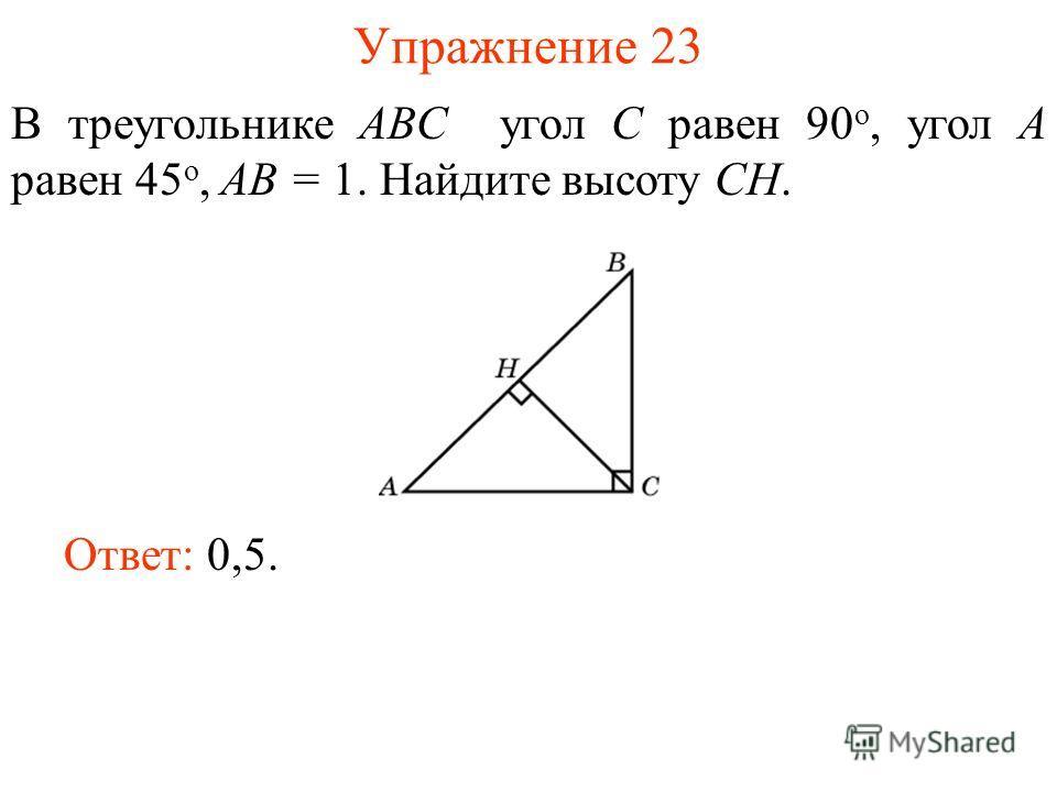 Упражнение 23 В треугольнике ABC угол C равен 90 о, угол A равен 45 о, AB = 1. Найдите высоту СH. Ответ: 0,5.
