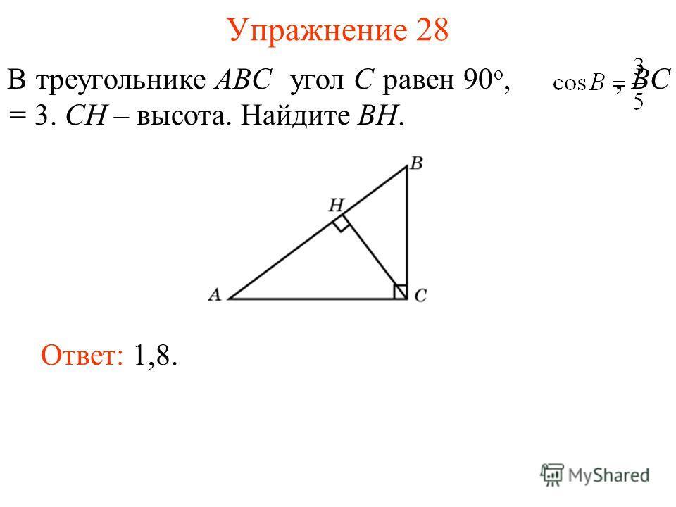 Упражнение 28 В треугольнике ABC угол C равен 90 о,, BC = 3. CH – высота. Найдите BH. Ответ: 1,8.