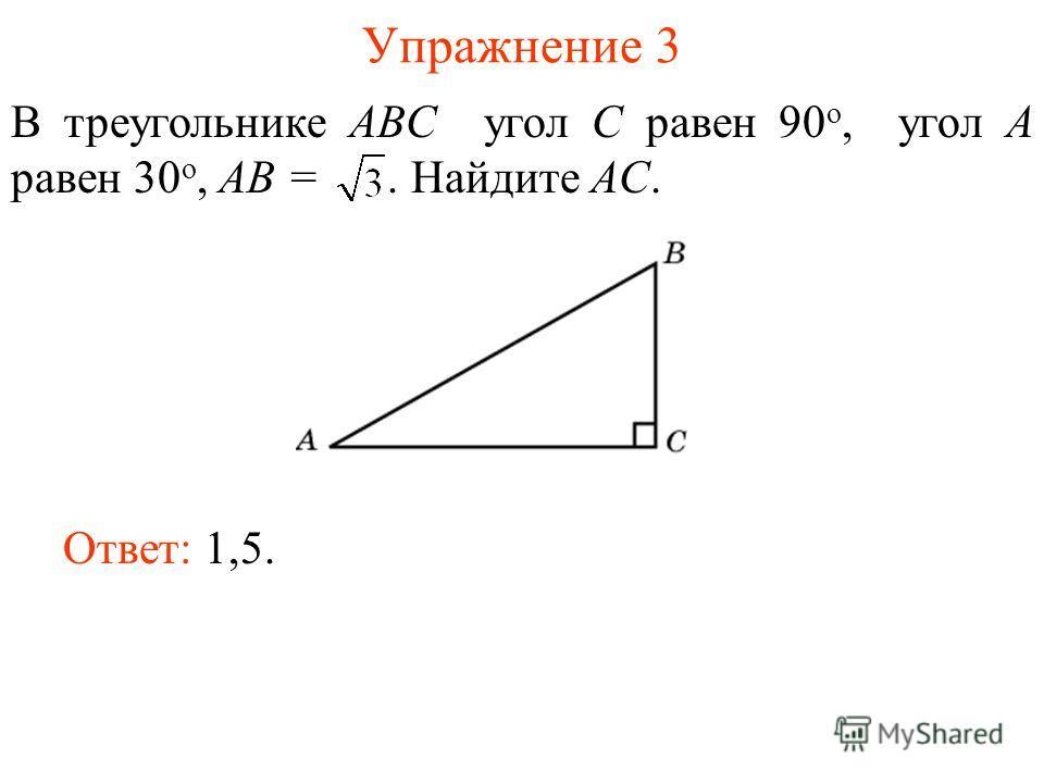 Упражнение 3 В треугольнике ABC угол C равен 90 о, угол A равен 30 о, AB =. Найдите AC. Ответ: 1,5.