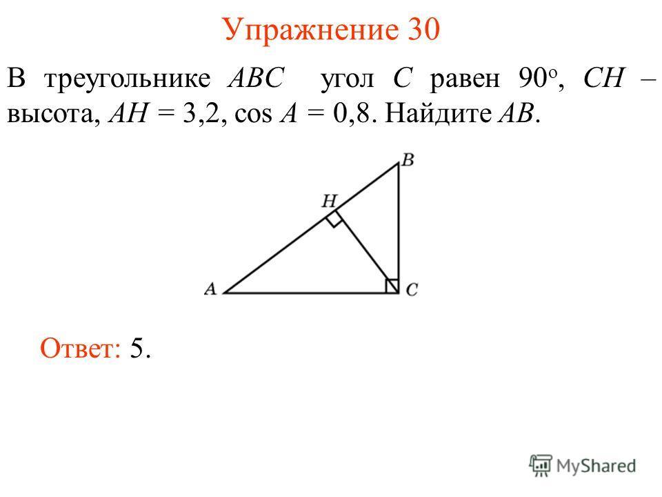 Упражнение 30 В треугольнике ABC угол C равен 90 о, CH – высота, AH = 3,2, cos A = 0,8. Найдите AB. Ответ: 5.