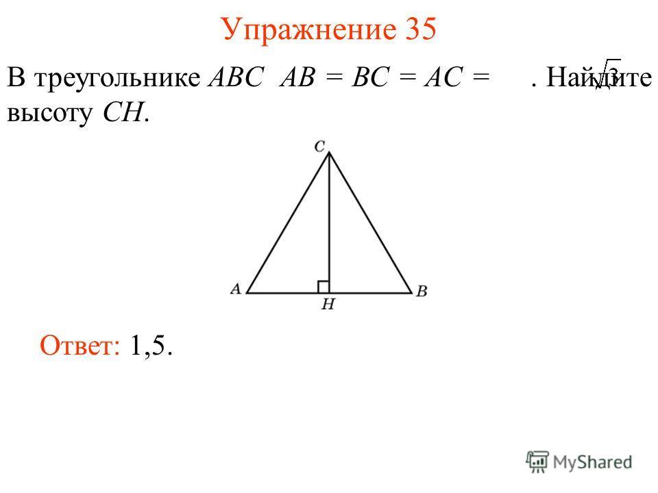 Упражнение 35 В треугольнике ABC AB = BC = AC =. Найдите высоту CH. Ответ: 1,5.