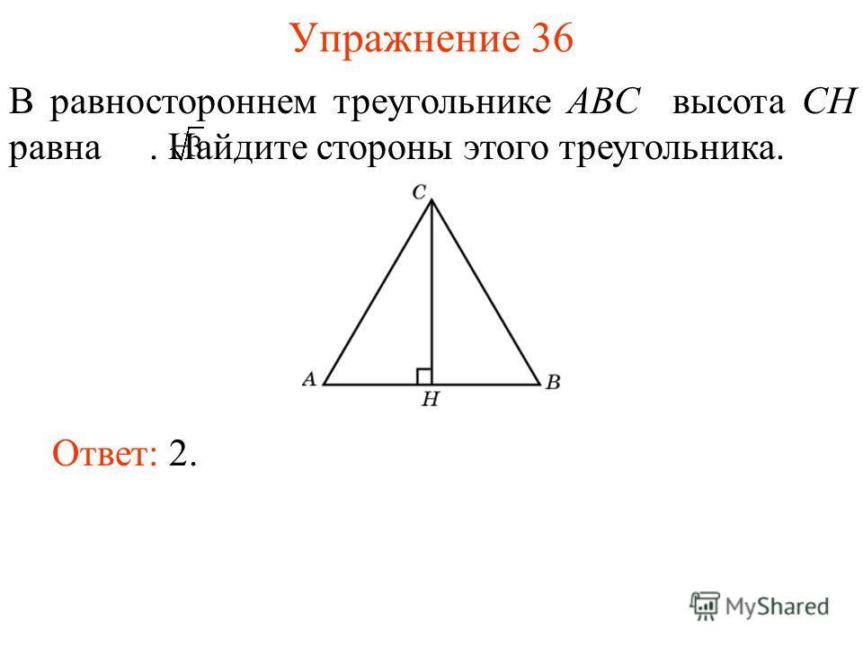 Упражнение 36 В равностороннем треугольнике ABC высота CH равна. Найдите стороны этого треугольника. Ответ: 2.