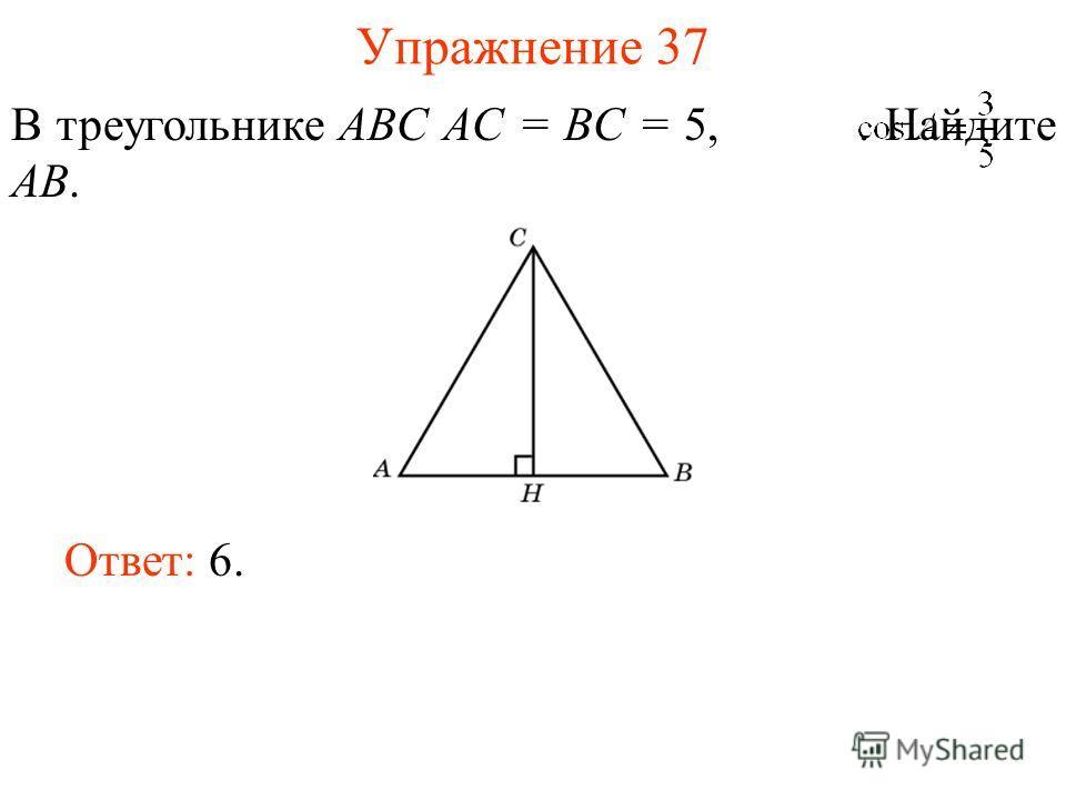 Упражнение 37 В треугольнике ABC AC = BC = 5,. Найдите AB. Ответ: 6.