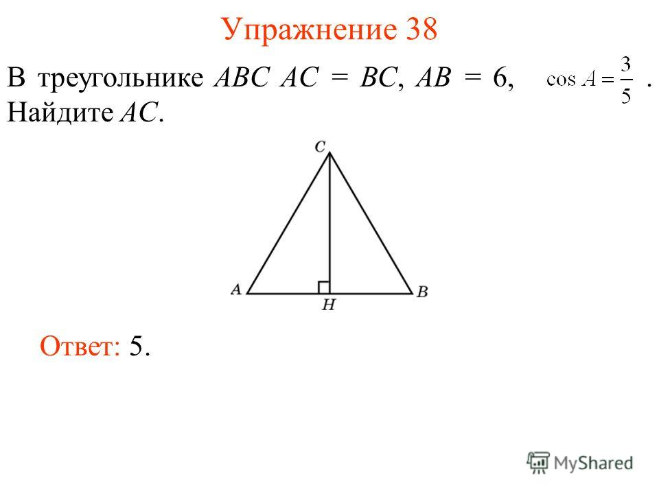 Упражнение 38 В треугольнике ABC AC = BC, AB = 6,. Найдите AC. Ответ: 5.