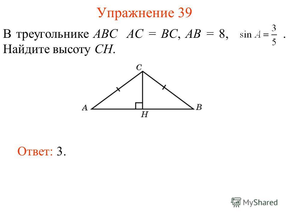 Упражнение 39 В треугольнике ABC AC = BC, AB = 8,. Найдите высоту CH. Ответ: 3.