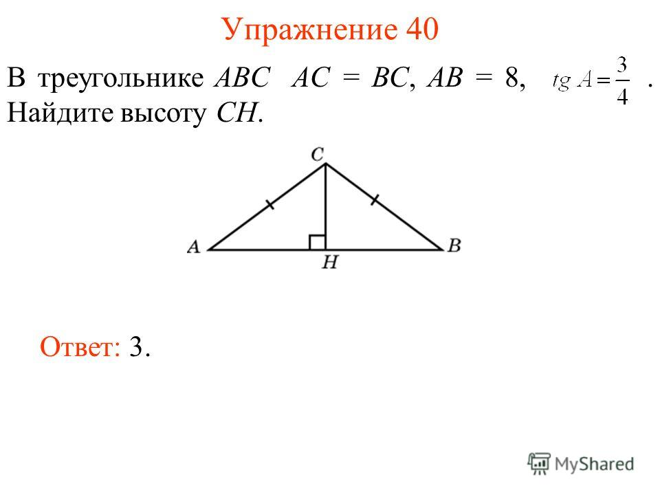 Упражнение 40 В треугольнике ABC AC = BC, AB = 8,. Найдите высоту CH. Ответ: 3.