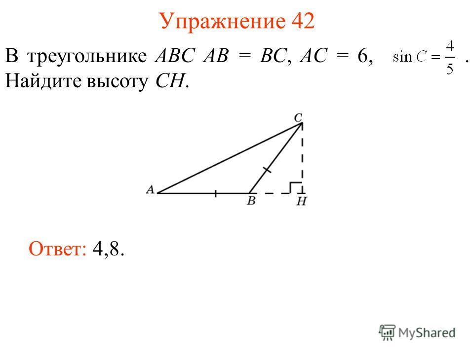 Упражнение 42 В треугольнике ABC AB = BC, AC = 6,. Найдите высоту CH. Ответ: 4,8.