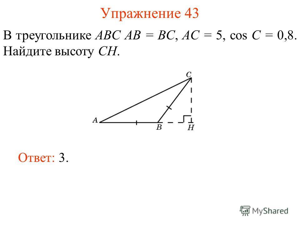 Упражнение 43 В треугольнике ABC AB = BC, AC = 5, cos С = 0,8. Найдите высоту CH. Ответ: 3.