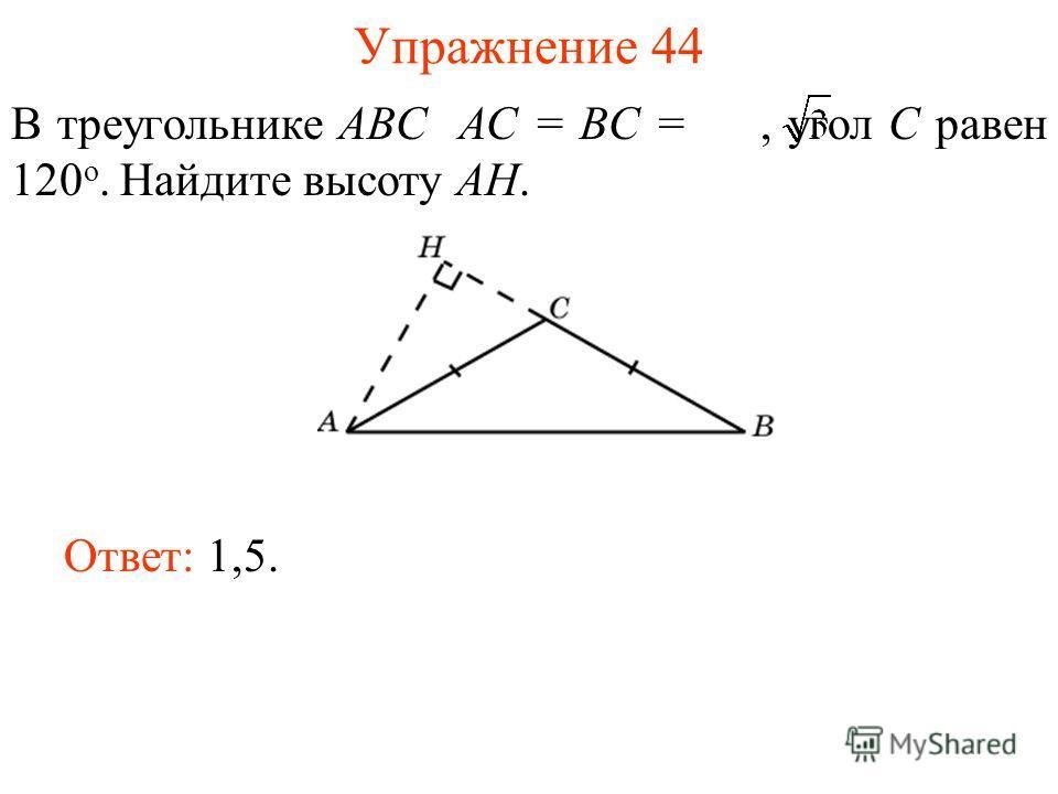 Упражнение 44 В треугольнике ABC AC = BC =, угол C равен 120 о. Найдите высоту AH. Ответ: 1,5.