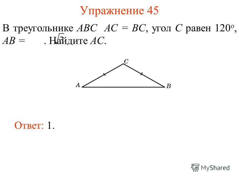 Упражнение 45 В треугольнике ABC AC = BC, угол C равен 120 о, AB =. Найдите AC. Ответ: 1.