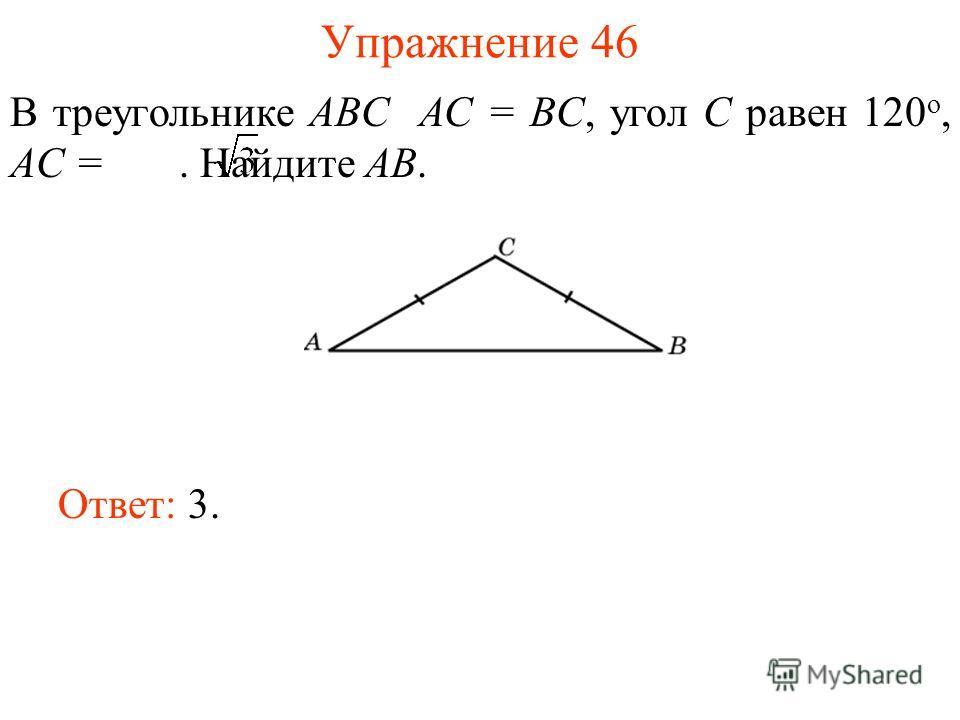 Упражнение 46 В треугольнике ABC AC = BC, угол C равен 120 о, AC =. Найдите AB. Ответ: 3.