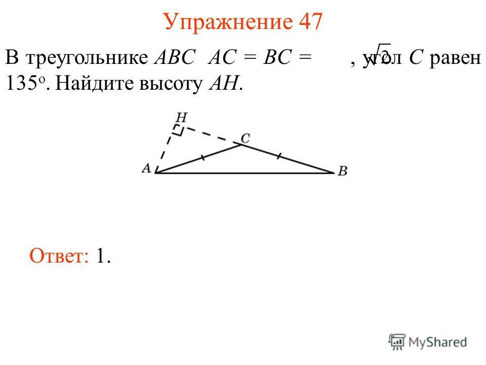 Упражнение 47 В треугольнике ABC AC = BC =, угол C равен 135 о. Найдите высоту AH. Ответ: 1.
