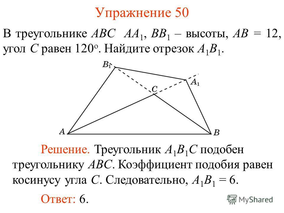 Упражнение 50 В треугольнике ABC AA 1, BB 1 – высоты, AB = 12, угол C равен 120 о. Найдите отрезок A 1 B 1. Решение. Треугольник A 1 B 1 C подобен треугольнику ABC. Коэффициент подобия равен косинусу угла C. Следовательно, A 1 B 1 = 6. Ответ: 6.