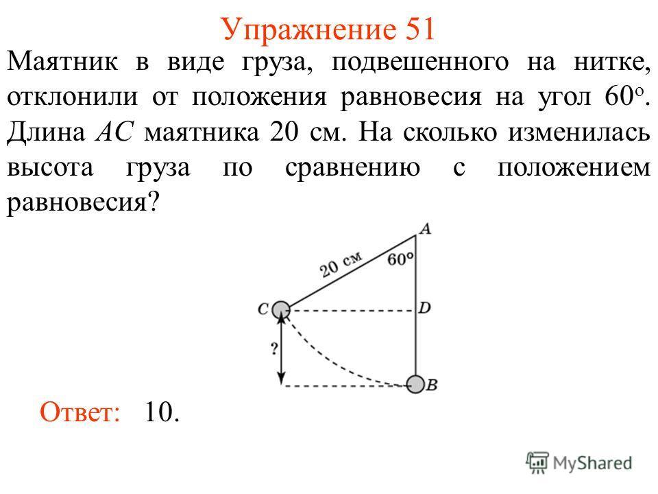Упражнение 51 Маятник в виде груза, подвешенного на нитке, отклонили от положения равновесия на угол 60 о. Длина AC маятника 20 см. На сколько изменилась высота груза по сравнению с положением равновесия? Ответ: 10.