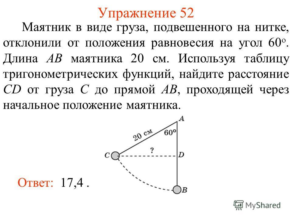 Упражнение 52 Маятник в виде груза, подвешенного на нитке, отклонили от положения равновесия на угол 60 о. Длина AB маятника 20 см. Используя таблицу тригонометрических функций, найдите расстояние CD от груза C до прямой AB, проходящей через начально