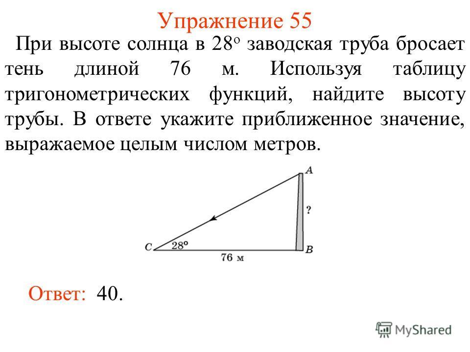 Упражнение 55 При высоте солнца в 28 о заводская труба бросает тень длиной 76 м. Используя таблицу тригонометрических функций, найдите высоту трубы. В ответе укажите приближенное значение, выражаемое целым числом метров. Ответ: 40.