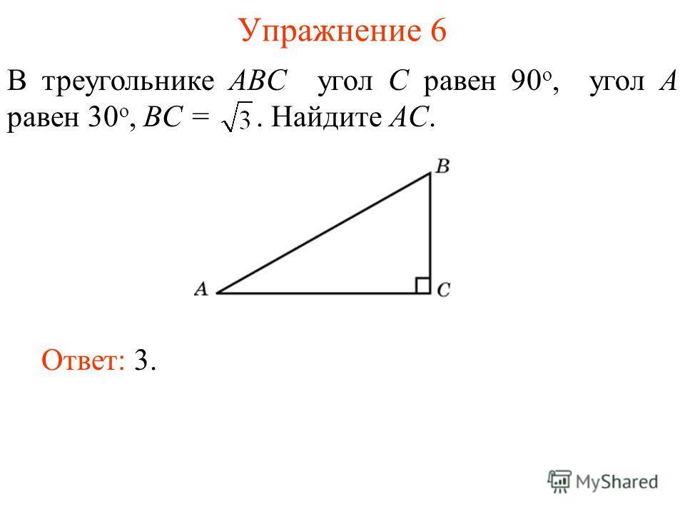 Упражнение 6 В треугольнике ABC угол C равен 90 о, угол A равен 30 о, BC =. Найдите AC. Ответ: 3.