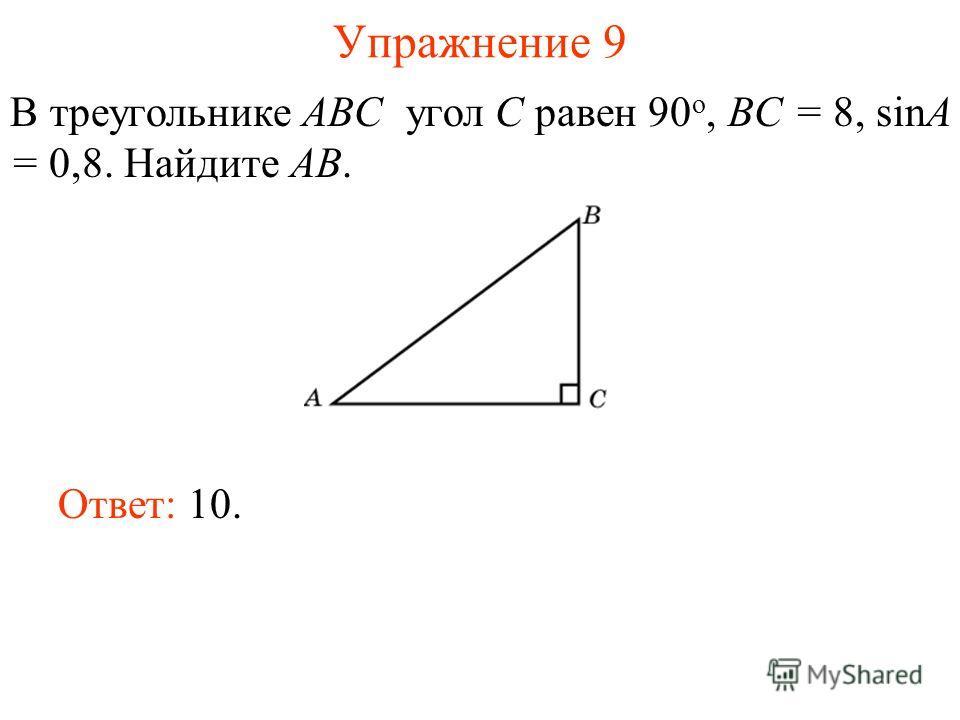 Упражнение 9 В треугольнике ABC угол C равен 90 о, BC = 8, sinA = 0,8. Найдите AB. Ответ: 10.