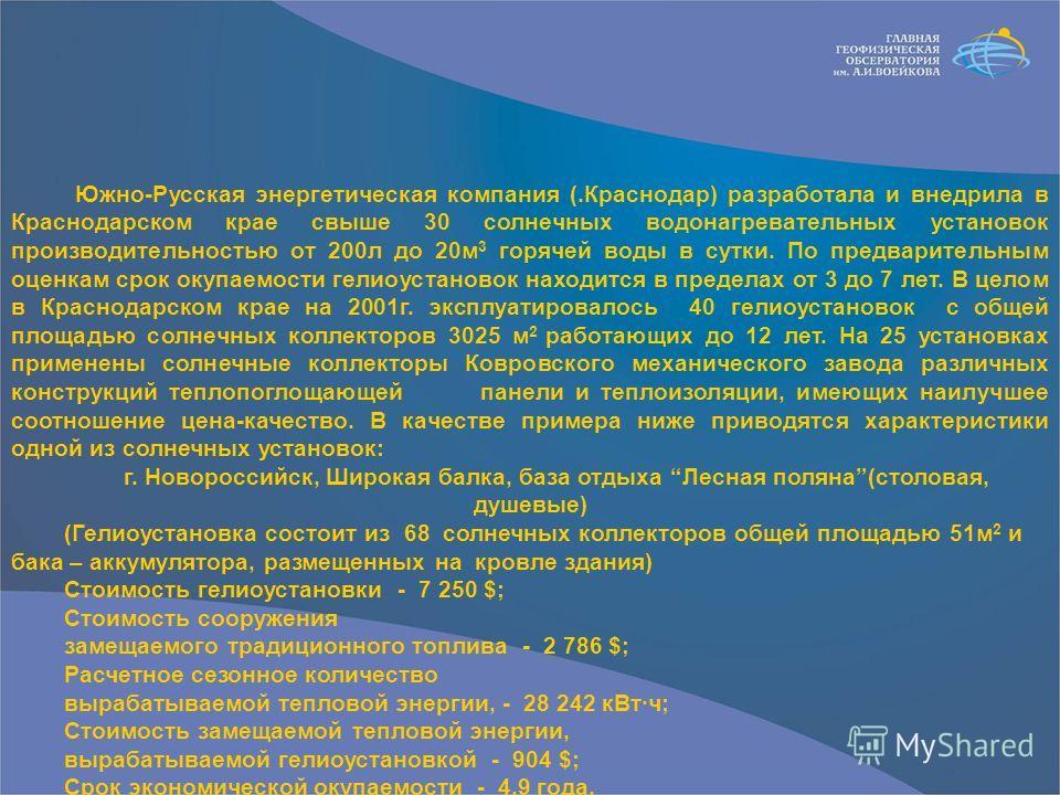 Южно-Русская энергетическая компания (.Краснодар) разработала и внедрила в Краснодарском крае свыше 30 солнечных водонагревательных установок производительностью от 200л до 20м 3 горячей воды в сутки. По предварительным оценкам срок окупаемости гелио
