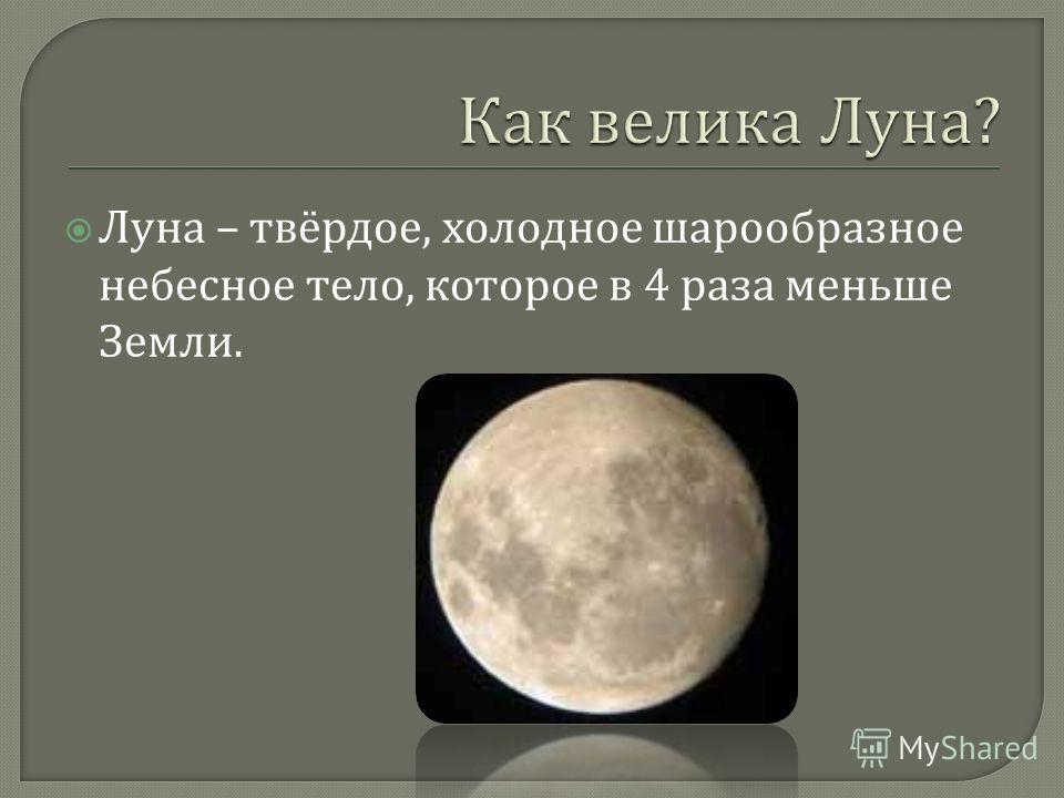 Луна – твёрдое, холодное шарообразное небесное тело, которое в 4 раза меньше Земли.