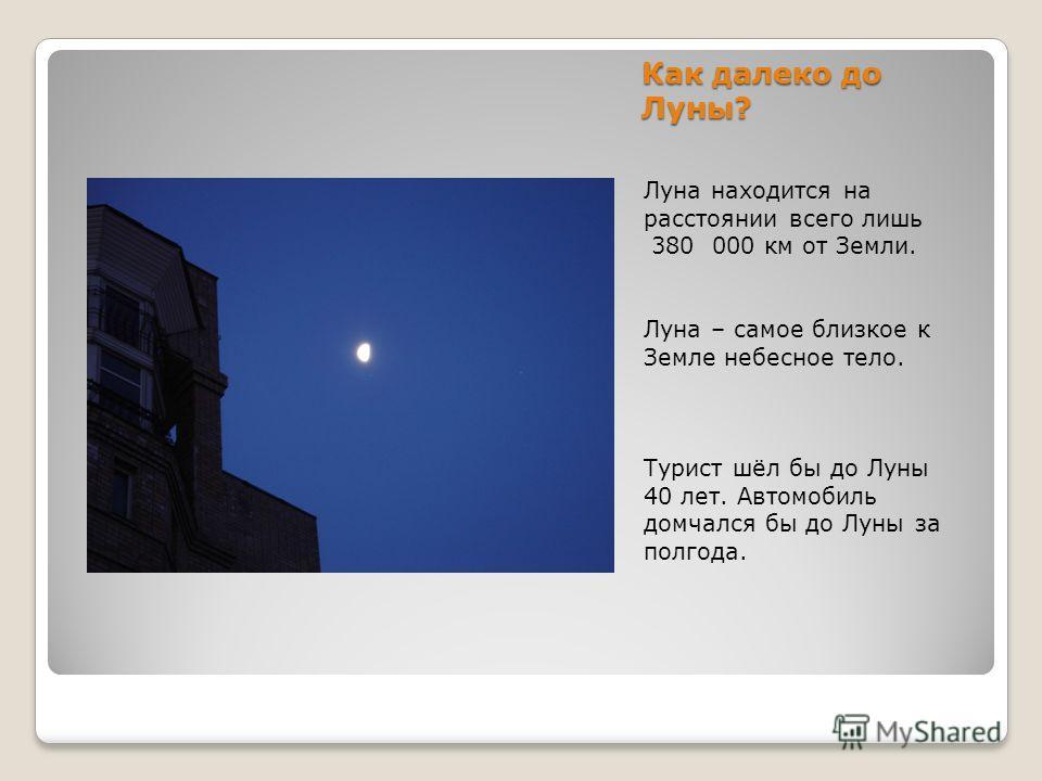 Как далеко до Луны? Луна находится на расстоянии всего лишь 380 000 км от Земли. Луна – самое близкое к Земле небесное тело. Турист шёл бы до Луны 40 лет. Автомобиль домчался бы до Луны за полгода.