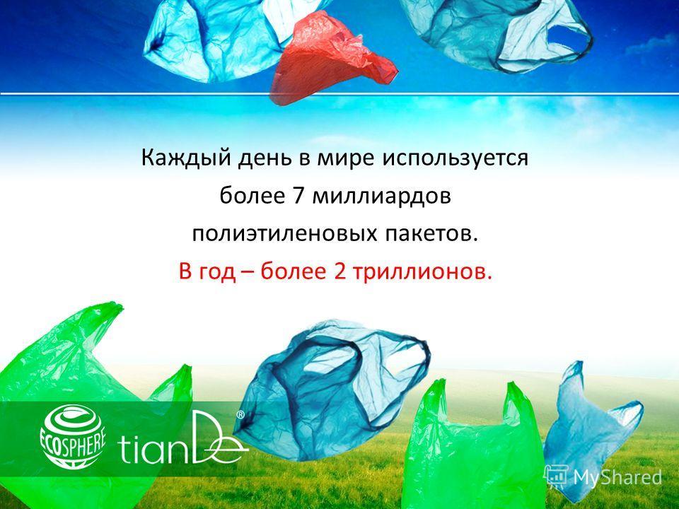 Каждый день в мире используется более 7 миллиардов полиэтиленовых пакетов. В год – более 2 триллионов.