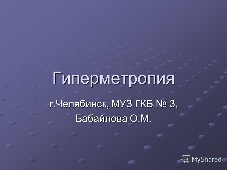 Гиперметропия г.Челябинск, МУЗ ГКБ 3, Бабайлова О.М.