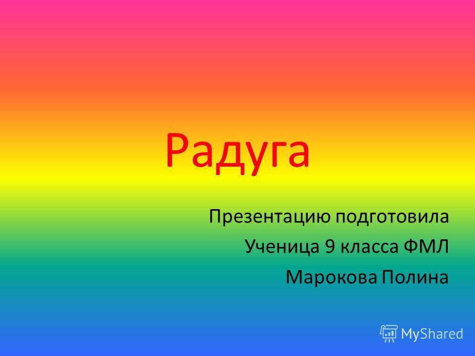 Радуга Презентацию подготовила Ученица 9 класса ФМЛ Марокова Полина