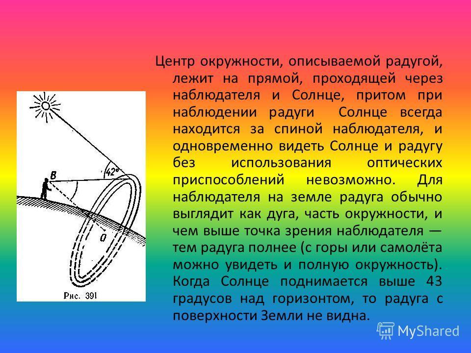 Центр окружности, описываемой радугой, лежит на прямой, проходящей через наблюдателя и Солнце, притом при наблюдении радуги Солнце всегда находится за спиной наблюдателя, и одновременно видеть Солнце и радугу без использования оптических приспособлен