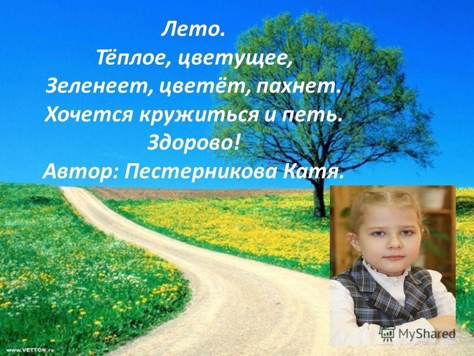 Лето. Тёплое, цветущее, Зеленеет, цветёт, пахнет. Хочется кружиться и петь. Здорово! Автор: Пестерникова Катя.
