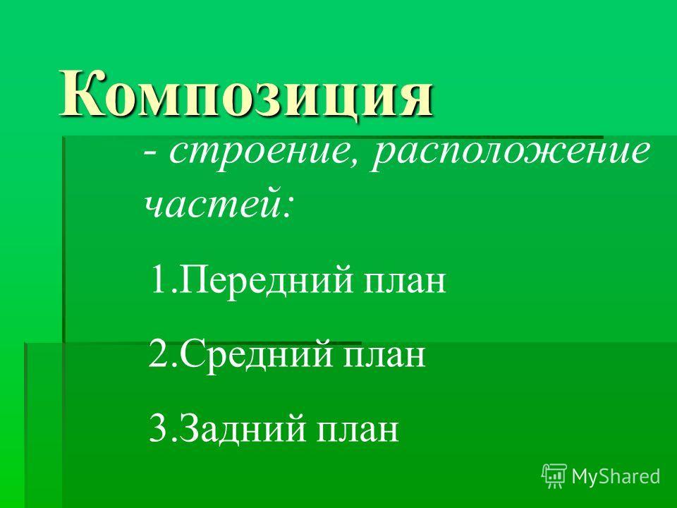 Композиция - строение, расположение частей: 1.Передний план 2.Средний план 3.Задний план